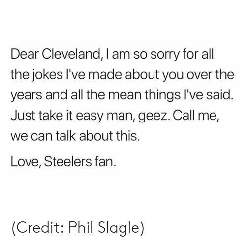 geez: Dear Cleveland, I am so sorry for all  the jokes l've made about you over the  years and all the mean things I've said  Just take it easy man, geez. Call me,  we can talk about this.  Love, Steelers fan. (Credit: Phil Slagle)