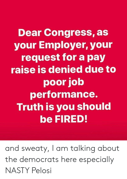 Nasty, Truth, and Forwardsfromgrandma: Dear Congress, as  your Employer, your  request for a pay  raise is denied due to  poor job  performance.  Truth is you should  be FIRED! and sweaty, I am talking about the democrats here especially NASTY Pelosi