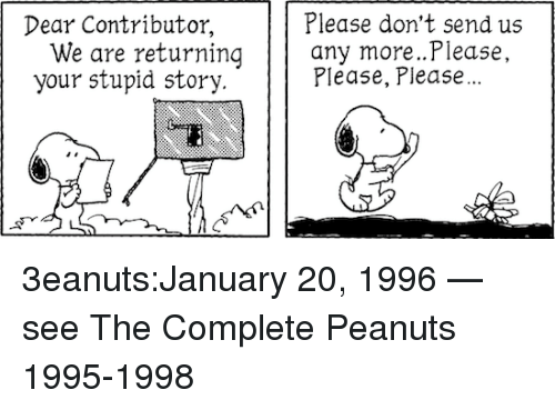 Tumblr, Blog, and Http: Dear Contributor,  Please don't send us  We are returning any more...Please  your stupid story.  Please, Please... 3eanuts:January 20, 1996 — see The Complete Peanuts 1995-1998
