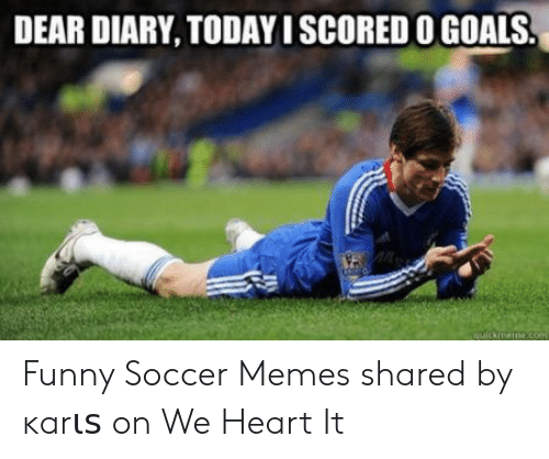 funny soccer: DEAR DIARY, TODAY ISCORED O GOALS Funny Soccer Memes shared by ĸarιѕ on We Heart It