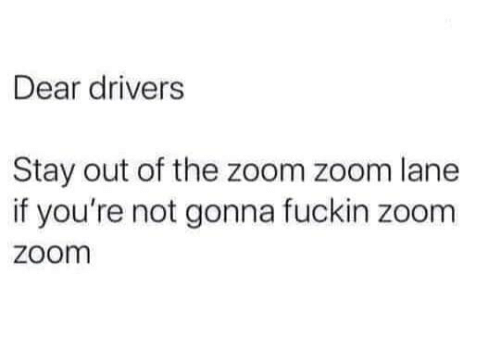 Memes, Zoom, and 🤖: Dear drivers  Stay out of the zoom zoom lane  if you're not gonna fuckin zoom  zoom