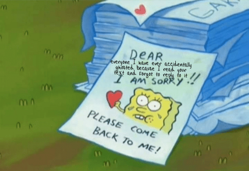 Sorry, Text, and Back: DEAR  everyone I have ever accidentally  ghosted because I read your  text and forgot to reply to it  AM' SORRY  PLEASE COME  BACK To ME!