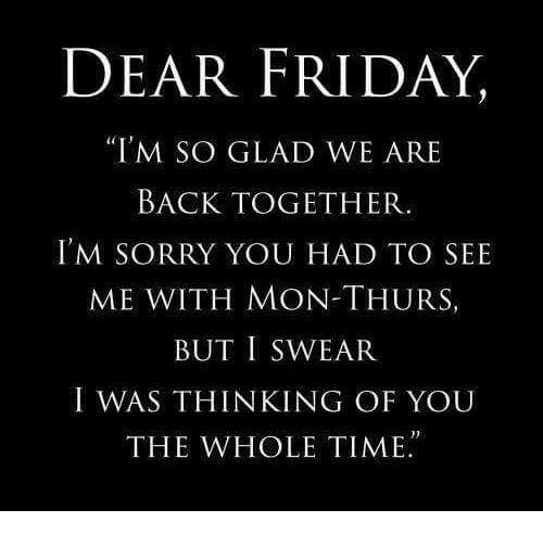 """Gladded: DEAR FRIDAY,  """"I'M SO GLAD WE ARE  BACK TOGETHER.  I'M SORRY YOU HAD TO SEE  ME WITH MON-THURS  BUT I SWEAR  I WAS THINKING OF YOU  THE WHOLE TIME."""
