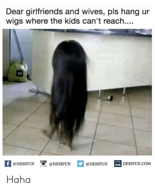 Kids, Wigs, and Girlfriends: Dear girlfriends and wives, pls hang ur  wigs where the kids can't reach....  @DESIFUN 1 @DESIFUN ם@DESIFUN -DESIFUN.COM Haha