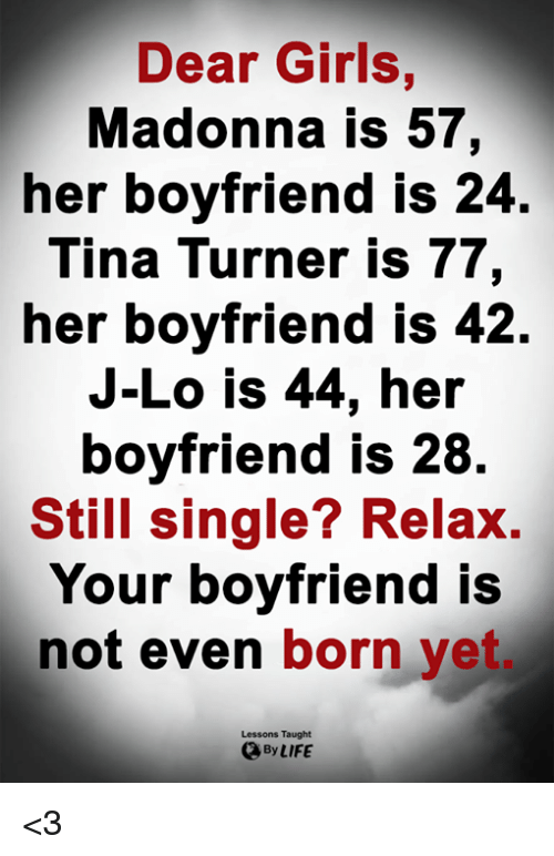 madonna: Dear Girls,  Madonna is 57,  her boyfriend is 24  Tina Turner is 77,  her boyfriend IS 42.  J-Lo is 44, her  boyfriend is 28  Still single? Relax.  Your boyfriend is  not even born yet  Lessons Taught  By LIFE <3
