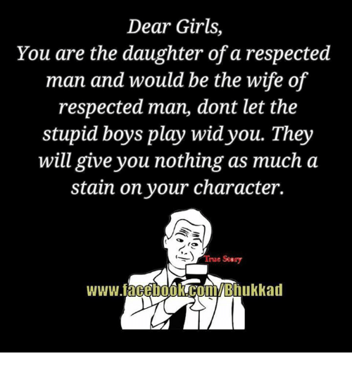 stupid boys: Dear Girls,  You are the daughter of a respected  man and would be the wife of  respected man, dont let the  stupid boys play wid you. They  will give you nothing as much a  stain on your character.  True Seary  www.facehookCoBhukkad