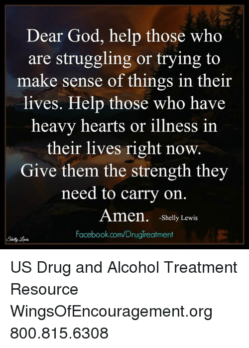 Shellie: Dear God, help those who  are struggling or trying to  make sense of things in their  lives. Help those who have  heavy hearts or illness in  their lives right now.  Give them the strength they  need to carry on.  Amen, -Shelly Lewis  Facebook.com/Druglreatment US Drug and Alcohol Treatment Resource  WingsOfEncouragement.org 800.815.6308
