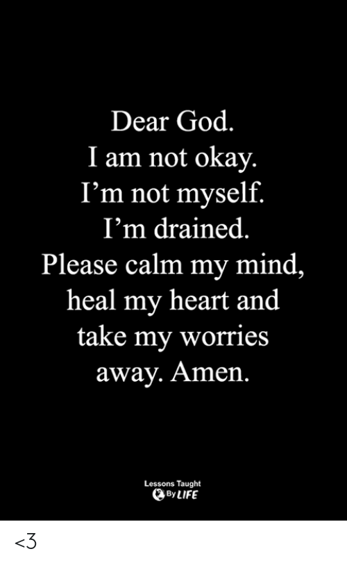 God, Life, and Memes: Dear God.  I am not okay.  I'm not myself.  I'm drained  Please calm my mind,  heal my heart and  take my worries  away. Amen.  Lessons Taught  By LIFE <3