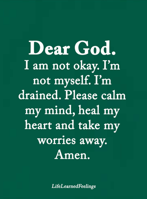 God, Memes, and Heart: Dear God.  I am not okay. I'm  not myself. I'm  drained. Please calm  my mind, heal my  heart and take my  worries away.  Amen.  LifeLearnedFeelings