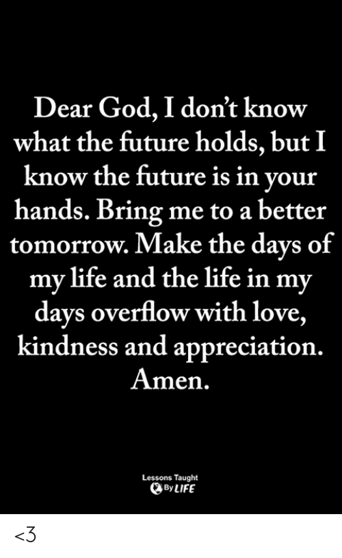 Future, God, and Life: Dear God, I don't know  what the future holds, but I  know the future is in vour  hands. Bring me to a better  tomorrow. Make the days of  my life and the life in my  days overflow with love,  kindness and appreciation.  Amen.  Lessons Taught  By LIFE <3