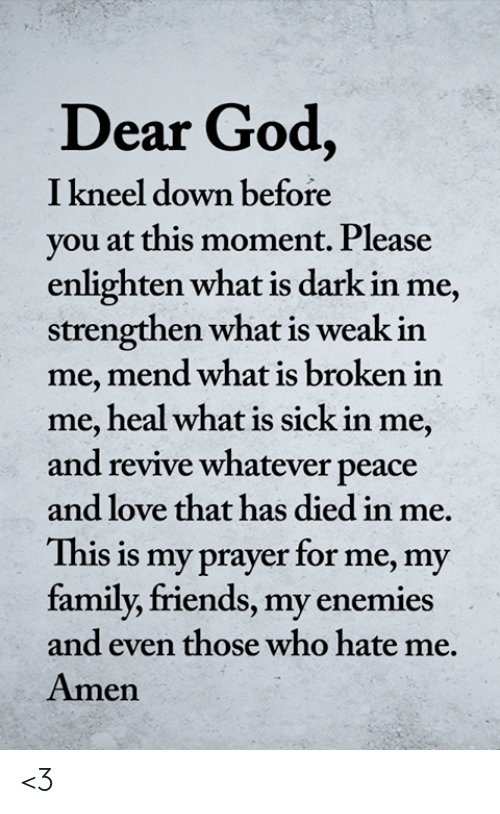 Family, Friends, and God: Dear God,  I kneel down before  you at this moment. Please  enlighten what is dark in me,  strengthen what is weak in  me, mend what is broken in  me, heal what is sick in me,  and revive whatever peace  and love that has died in me.  This is my prayer for me, my  family, friends, my enemies  and even those who hate me.  Amen <3