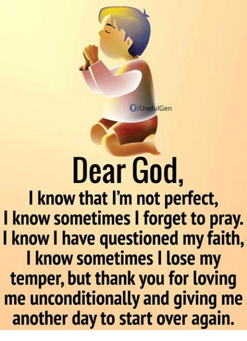 Temperic: Dear God,  I know that I'm not perfect,  I know sometimes I forget to pray.  l know I have questioned my faith,  I know sometimes I lose my  temper, but thank you for loving  me unconditionally and giving me  another day to start over again.