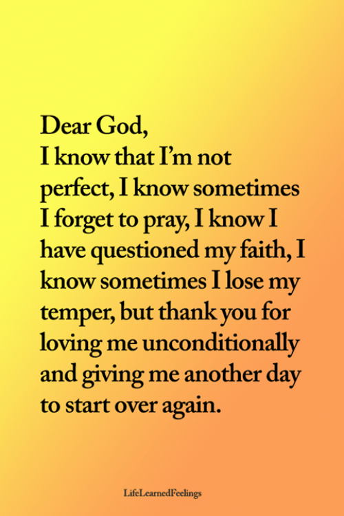 God, Memes, and Thank You: Dear God,  I know that I'm not  perfect, I know sometimes  I forget to pray, I know I  have questioned my faith, I  know sometimes I lose my  temper, but thank you for  loving me unconditionally  and giving me another day  to start over again.  LifeLearnedFeelings