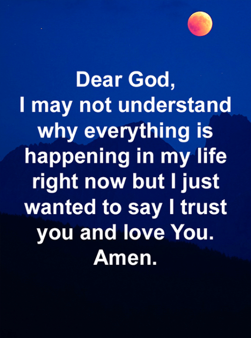 God, Life, and Love: Dear God,  I may not understand  why everything is  happening in my life  right now but I just  wanted to say I trust  you and love You.  Amen.