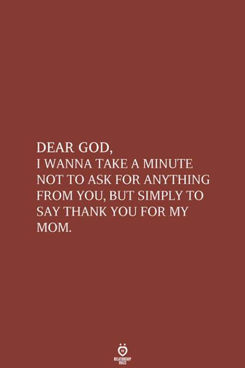 God, Thank You, and Ask: DEAR GOD,  I WANNA TAKE A MINUTE  NOT TO ASK FOR ANYTHING  FROM YOU, BUT SIMPLY TO  SAY THANK YOU FOR MY  МОМ.  RELATIONSHIP  LES