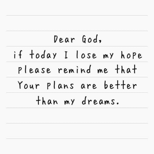 Your Plans: Dear God,  if today I lose my hope  please remind me that  Your Plans are better  than my dreams.