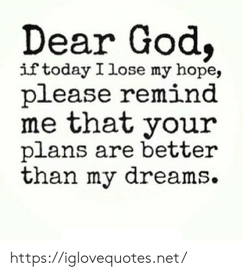 God, Today, and Dreams: Dear God  if today I lose my hope,  please remind  me that your  plans are better  than my dreams. https://iglovequotes.net/