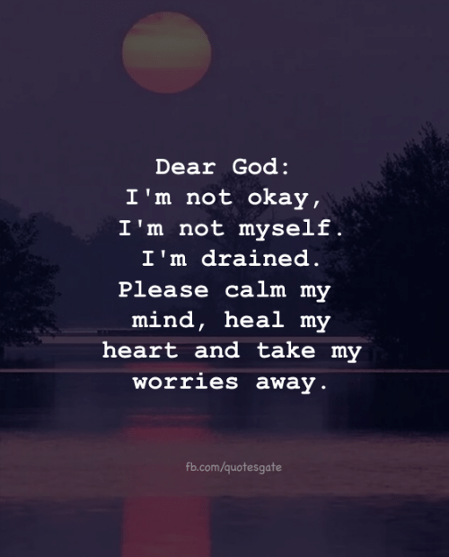 God, fb.com, and Heart: Dear God:  I'm not okay,  I'm not myself .  I'm drained.  ease calm my  mind, heal m  heart and take my  orries away  Pl  fb.com/quotesgate