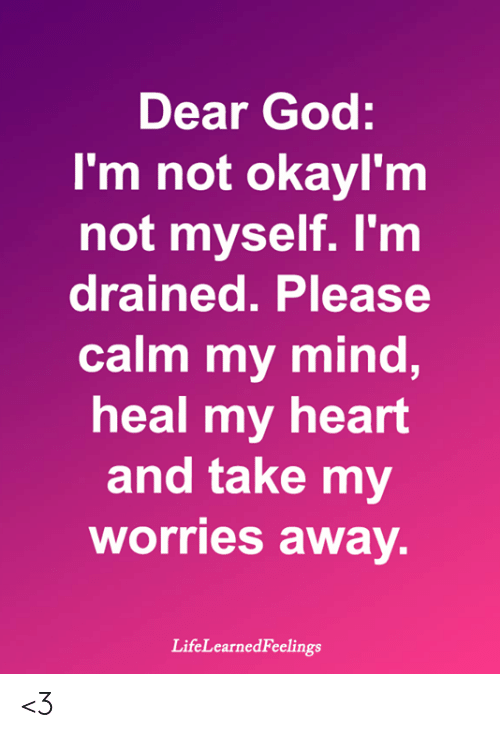 God, Memes, and Heart: Dear God:  I'm not okayl'm  not myself. I'm  drained. Please  calm my mind,  heal my heart  and take my  worries awav.  LifeLearnedFeelings <3
