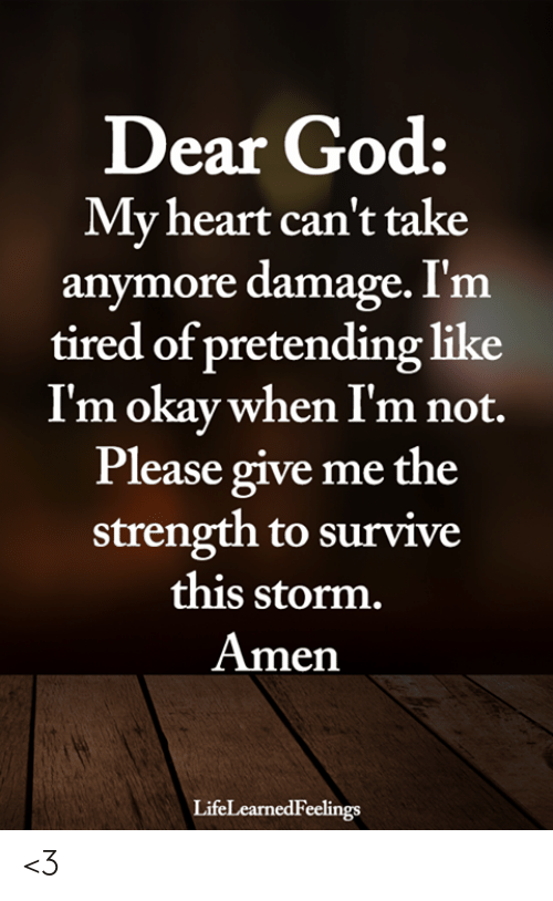 God, Memes, and Heart: Dear God:  My heart can't take  anymore damage. I'm  tired of pretending like  Im okay when I'm not.  Please give me the  strength to survive  this storm.  Amen  LifeLearnedFeelings <3