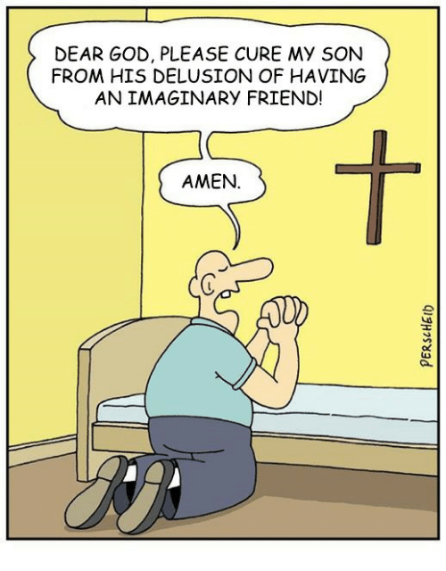Delusion: DEAR GOD, PLEASE CURE My SON  FROM HIS DELUSION OF HAVING  AN IMAGINARY FRIEND!  AMEN.