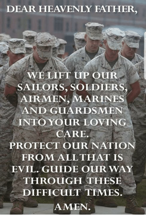 heavenly: DEAR HEAVENLY FATHER,  WELIFT uP OUR  SAILORS, SOLDIERS  AIRMEN, MARINES  AND GUARDSMEN  INTO YOUR LOVING  CARE.  PROTECT OURNATIO  FROM ALLTHAT IS  EVIL. GUIDE OUR WAY  THROUGH THESE  DIFFICULT TIMES.  AMEN.