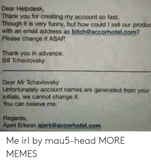 Believe Me: Dear Helpdesk,  Thank you for creating my account so fast.  Though it is very funny, but how could I sell our produc  with an email address as bitch@accorhotel.com?  Please change it ASAP  Thank you in advance.  Bill Tchavlovsky  Dear Mr Tchavlovsky  Unfortunately account names are generated from your  initials, we cannot change it.  You can believe me.  Regards,  Ajani Erkson ajerk@accorhotel.com Me irl by mau5-head MORE MEMES