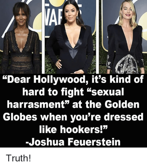 "Golden Globes: ""Dear Hollywood, it's kind of  hard to fight ""sexual  harrasment"" at the Golden  Globes when you're dressed  like hookers!""  -Joshua Feuerstein Truth!"