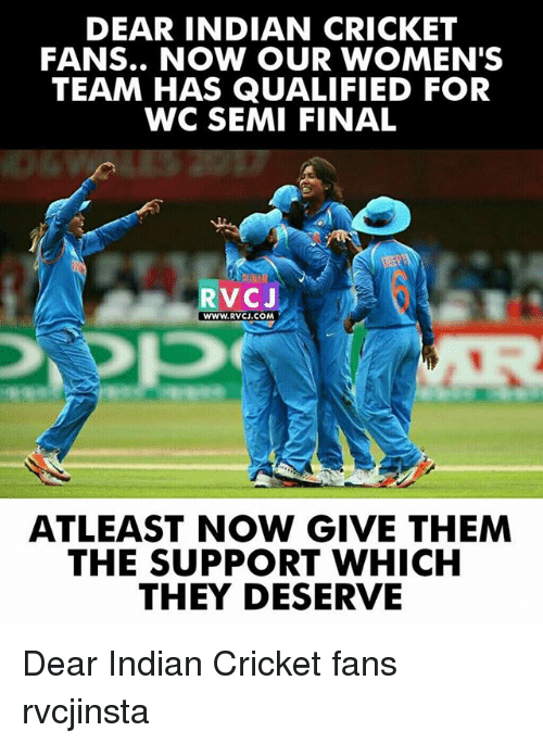 Semy: DEAR INDIAN CRICKET  FANS.. NOW OUR WOMEN'S  TEAM HAS QUALIFIED FOR  WC SEMI FINAL  RVCJ  WWW.RVCJ.COM  ATLEAST NOW GIVE THEM  THE SUPPORT WHICH  THEY DESERVE Dear Indian Cricket fans rvcjinsta