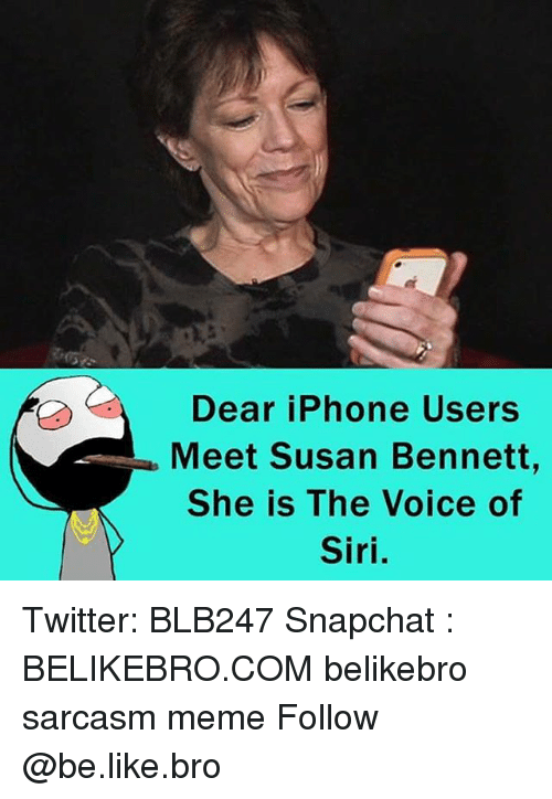 Be Like, Iphone, and Meme: Dear iPhone Users  Meet Susan Bennett,  She is The Voice of  Siri. Twitter: BLB247 Snapchat : BELIKEBRO.COM belikebro sarcasm meme Follow @be.like.bro