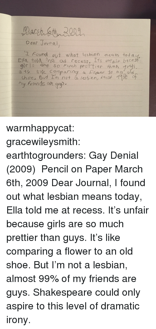 ifs: Dear Jovno  L Fovnd ovt what lesbian neis tod a  Ela told me at recess, Ifs vnfair becare  girls ane so much prettier than rys  y friends ot guyp warmhappycat:  gracewileysmith:  earthtogrounders:  Gay Denial (2009) Pencil on Paper  March 6th, 2009 Dear Journal,  I found out what lesbian means today, Ella told me at recess. It's unfair because girls are so much prettier than guys. It's like comparing a flower to an old shoe. But I'm not a lesbian, almost 99% of my friends are guys.   Shakespeare could only aspire to this level of dramatic irony.