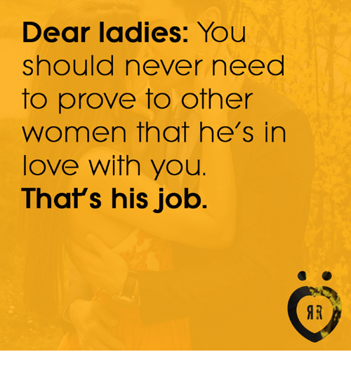 Irs, Love, and Women: Dear ladies: You  should never need  to prove to other  women that he's in  love with you.  That's his job  IR