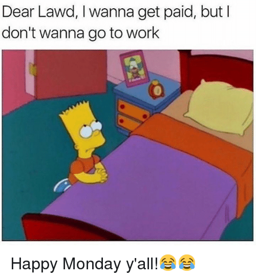 Work, Happy, and Monday: Dear Lawd, I wanna get paid, but l  don't wanna go to work Happy Monday y'all!😂😂