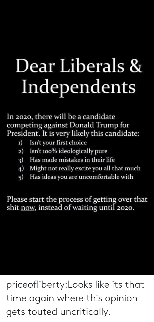 Trump For President: Dear Liberals &  Independents  In 2020, there will be a candidate  competing against Donald Trump for  President. It is very likely this candidate:  1  Isn't your first choice  2)  Isnt 100% ideologically pure  3)  4)  Has made mistakes in their life  Might not really excite you all that much  5)  Has ideas you are uncomfortable with  Please start the process of getting over that  shit now, instead of waiting until 2020. priceofliberty:Looks like its that time again where this opinion gets touted uncritically.