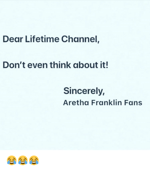 lifetime channel: Dear Lifetime Channel  Don't even think about it!  Sincerely,  Aretha Franklin Fans 😂😂😂