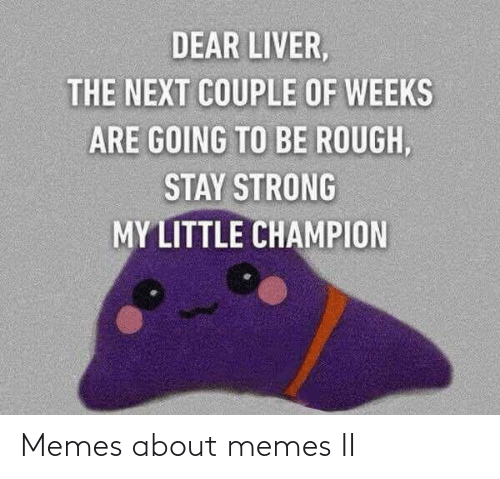 couple: DEAR LIVER,  THE NEXT COUPLE OF WEEKS  ARE GOING TO BE ROUGH,  STAY STRONG  MY LITTLE CHAMPION Memes about memes II