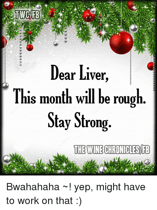 bwahahaha: Dear Liver  This month will be rough  Stay Strong.  THE WINE CHRONILLESAFB Bwahahaha ~! yep, might have to work on that :)