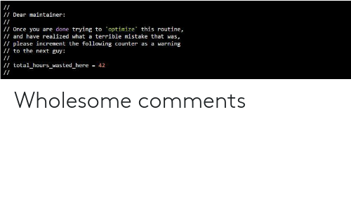 Once You: /Dear maintainer:  /Once you are done trying to optimize this routine,  / and have realized what a terrible mistake that was,  /please increment the following counter as a warning  to the next guy:  / total_hours_wasted_here  = 42 Wholesome comments