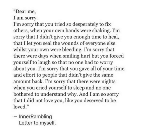 """I Am So Sorry: """"Dear me,  I am sorry  I'm sorry that you tried so desperately to fix  others, when your own hands were shaking. I'm  sorry that I didn't give you enough time to heal  that I let you seal the wounds of everyone else  whilst your own were bleeding. I'm sorry that  there were days when smiling hurt but you forced  yourself to laugh so that no one had to worry  about you. I'm sorry that you gave all of your time  and effort to people that didn't give the same  amount back. I'm sorry that there were nights  when you cried yourself to sleep and no one  bothered to understand why. And I am so sorry  that I did not love you, like you deserved to be  loved.""""  InnerRambling  Letter to myself."""