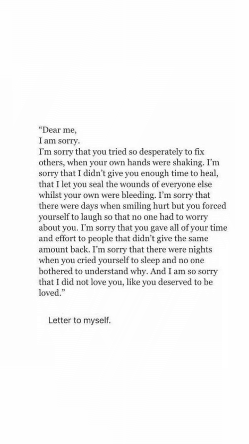 """whilst: """"Dear me  I am sorry.  I'm sorry that you tried so desperately to fix  others, when your own hands were shaking. I'm  sorry that I didn't give you enough time to heal,  that I let you seal the wounds of everyone else  whilst your own were bleeding. I'm sorry that  there were days when smiling hurt but you forced  yourself to laugh so that no one had to worry  about you. I'm sorry that you gave all of your time  and effort to people that didn't give the same  amount back. I'm sorry that there were nights  when you cried yourself to sleep and no one  bothered to understand why. And I am so sorry  that I did not love you, like you deserved to be  loved.""""  Letter to myself."""