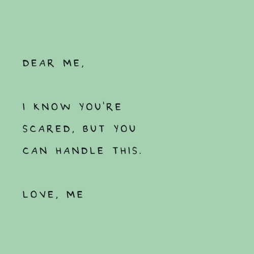 love me: DEAR ME,  I KNOW You'RE  SCARED, BUT YOU  CAN HANDLE THIS.  LOVE, ME