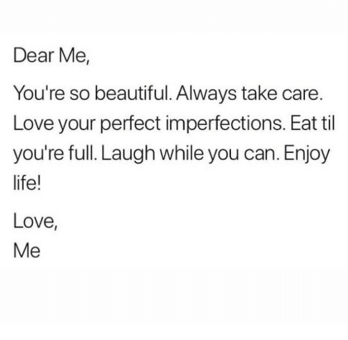 Beautiful, Love, and Take Care: Dear Me,  You're so beautiful. Always take care  Love your perfect imperfections. Eat til  you're full. Laugh while you can. Enjoy  ife!  Love,  Me
