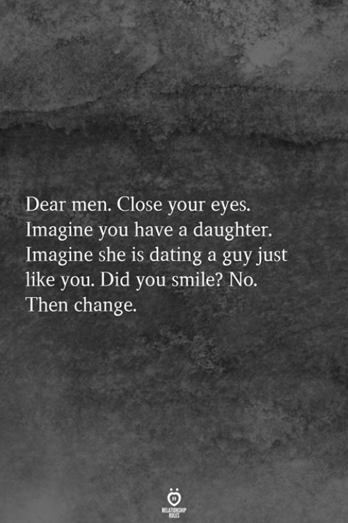 Dating, Smile, and Change: Dear men. Close your eyes.  Imagine you have a daughter.  Imagine she is dating a guy just  like you. Did you smile? No.  Then change.