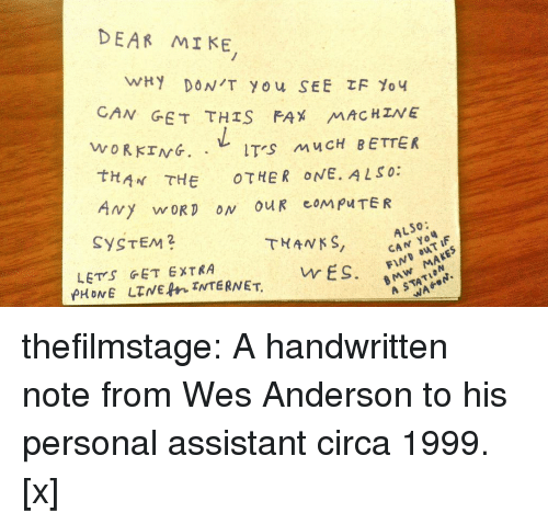 Wes: DEAR MI KE  N GET THIS FAX MAC HZNE  WORKING. .レITS MUCH BETTER  tHAN THE OTHER ONE. ALSO:  SYSTEM2  THANKS, CA F  ALSO:  LETS GET EXTRA  BMw MAKES  A STATION  vr ES. thefilmstage: A handwritten note from Wes Anderson to his personal assistant circa 1999. [x]