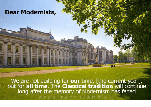 Dank, Faded, and Time: Dear Modernists,  We are not building for our time, [the current year,  but for all time. The classical tradition will continue  long after the memory of Modernism has faded.  r c h i t e c t u r e M MEX LI