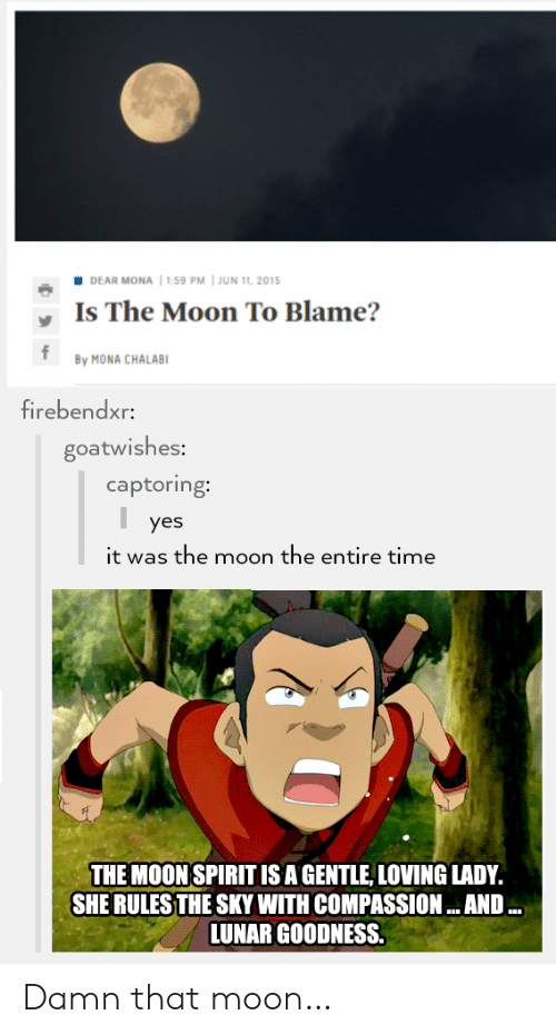 Yes It Was: DEAR MONA  1:59 PM | JUN 11, 2015  Is The Moon To Blame?  f  By MONA CHALAB1  firebendxr:  goatwishes:  captoring:  yes  it was the moon the entire time  THE MOON SPIRIT IS A GENTLE, LOVING LADY.  SHE RULES THE SKY WITH COMPASSION... AND ..  LUNAR GOODNESS. Damn that moon…