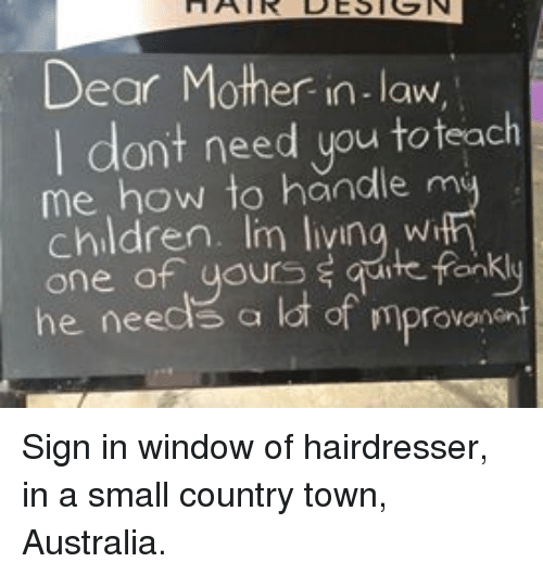 mother in law: Dear Mother in-law  I dont need you toteach  me how to handle m  children. Im livina wi  one of uours s qute fonkly  he needs a lot of mprovonent Sign in window of hairdresser, in a small country town, Australia.