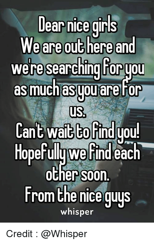 Nice Girles: Dear nice girls  We are out here and  we researching horyou  as much asgouare for  us  Cant wait to find you!  Hopefully Werindeac  each  Other S00n.  From the nice guys  whisper Credit : @Whisper