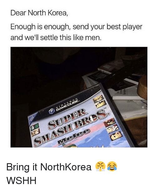 Memes, Nintendo, and North Korea: Dear North Korea,  Enough is enough, send your best player  and we'll settle this like men.  NINTENDO Bring it NorthKorea 😤😂 WSHH