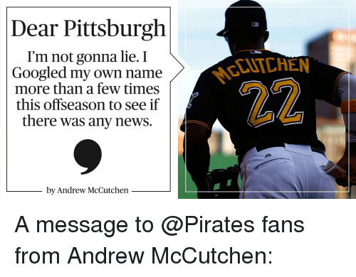Pirating: Dear Pittsburgh  I'm not gonna lie. I  Googled my own name  more than a few times  this offseason to see if  there was any news.  by Andrew McCutchen A message to @Pirates fans from Andrew McCutchen: